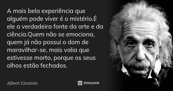 A mais bela experiência que alguém pode viver é o mistério.É ele a verdadeira fonte da arte e da ciência.Quem não se emociona, quem já não possui o dom de marav... Frase de Albert Einstein.