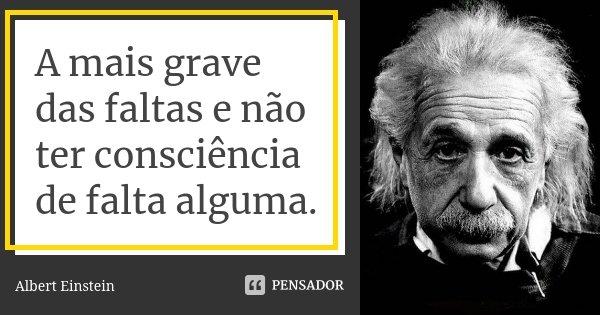 A MAIS GRAVE DAS FALTAS E NAO TER CONSCIENCIA DE FALTA ALGUMA.... Frase de Albert Einstein.