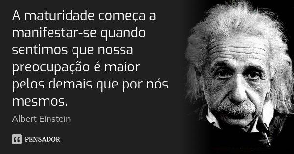 A maturidade começa a manifestar-se quando sentimos que nossa preocupação é maior pelos demais que por nós mesmos.... Frase de Albert Einstein.