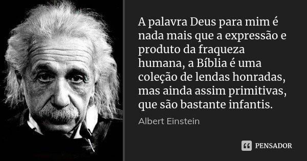 A palavra Deus para mim é nada mais que a expressão e produto da fraqueza humana, a Bíblia é uma coleção de lendas honradas, mas ainda assim primitivas, que são... Frase de Albert Einstein.
