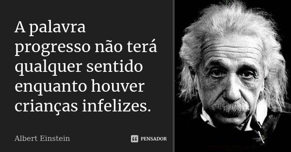 A palavra progresso não terá qualquer sentido enquanto houver crianças infelizes.... Frase de Albert Einstein.