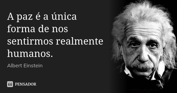 A paz é a única forma de nos sentirmos realmente humanos.... Frase de Albert Einstein.