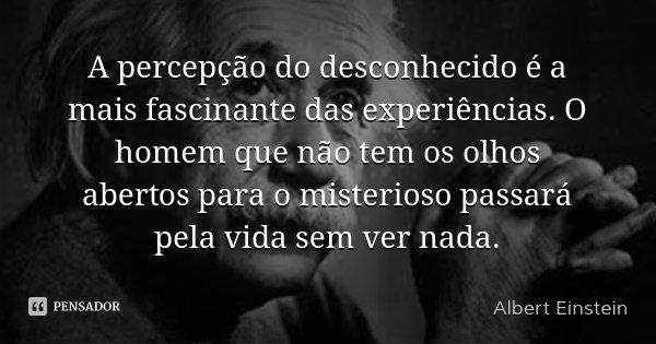 A percepção do desconhecido é a mais fascinante das experiências. O homem que não tem os olhos abertos para o misterioso passará pela vida sem ver nada.... Frase de Albert Einstein.