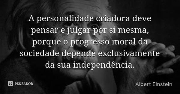 A personalidade criadora deve pensar e julgar por si mesma, porque o progresso moral da sociedade depende exclusivamente da sua independência.... Frase de Albert Einstein.
