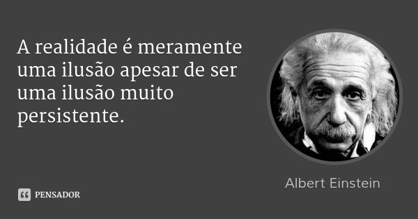 A realidade é meramente uma ilusão apesar de ser uma ilusão muito persistente.... Frase de Albert Einstein.