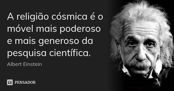 A religião cósmica é o móvel mais poderoso e mais generoso da pesquisa científica.... Frase de Albert Einstein.
