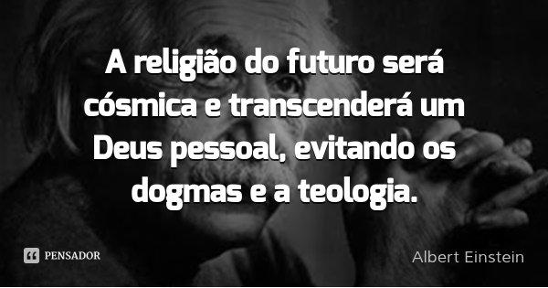 A religião do futuro será cósmica e transcenderá um Deus pessoal, evitando os dogmas e a teologia.... Frase de Albert Einstein.