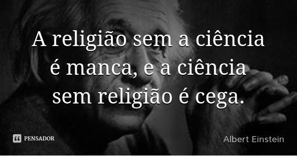 A religião sem a ciência é manca, e a ciência sem religião é cega.... Frase de Albert Einstein.