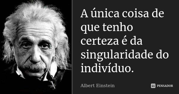A única coisa de que tenho certeza é da singularidade do indivíduo.... Frase de Albert Einstein.