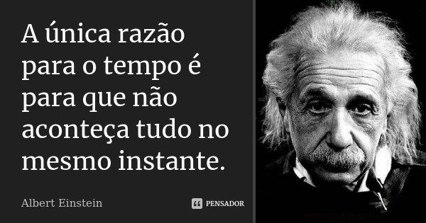 A única razão para o tempo é para que não aconteça tudo no mesmo instante.... Frase de Albert Einstein.