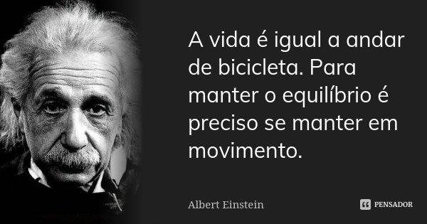 A vida é igual a andar de bicicleta. Para manter o equilíbrio é preciso se manter em movimento.... Frase de Albert Einstein.