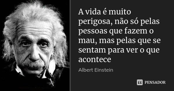 A vida é muito perigosa, não só pelas pessoas que fazem o mau, mas pelas que se sentam para ver o que acontece... Frase de Albert Einstein.