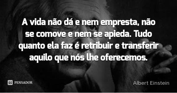 A vida não dá e nem empresta, não se comove e nem se apieda. Tudo quanto ela faz é retribuir e transferir aquilo que nós lhe oferecemos.... Frase de Albert Einstein.
