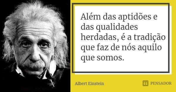 Além das aptidões e das qualidades herdadas, é a tradição que faz de nós aquilo que somos.... Frase de Albert Einstein.