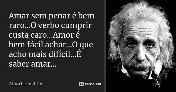 Amar sem penar é bem raro...O verbo cumprir custa caro...Amor é bem fácil achar...O que acho mais difícil...É saber amar...... Frase de Albert Einstein.