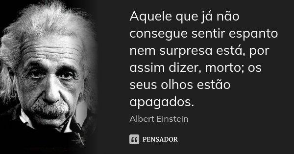 Aquele que já não consegue sentir espanto nem surpresa está, por assim dizer, morto; os seus olhos estão apagados.... Frase de Albert Einstein.