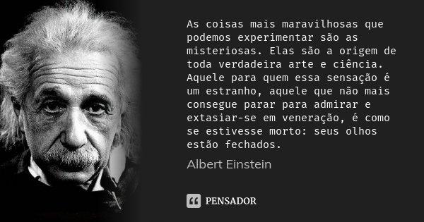 As coisas mais maravilhosas que podemos experimentar são as misteriosas. Elas são a origem de toda verdadeira arte e ciência. Aquele para quem essa sensação é u... Frase de Albert Einstein.