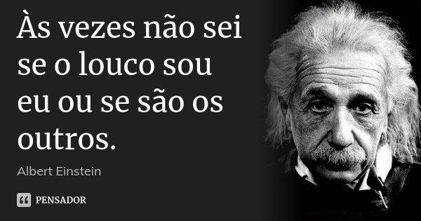 Às vezes não sei se o louco sou eu ou se são os outros.... Frase de Albert Einstein.