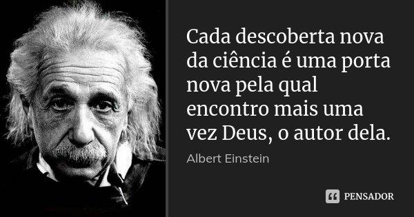 Cada descoberta nova da ciência é uma porta nova pela qual encontro mais uma vez Deus, o autor dela.... Frase de Albert Einstein.
