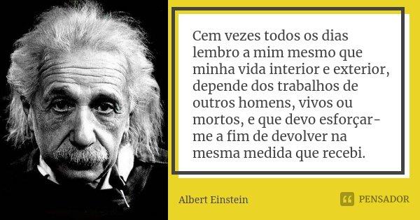 Cem vezes todos os dias lembro a mim mesmo que minha vida interior e exterior, depende dos trabalhos de outros homens, vivos ou mortos, e que devo esforçar-me a... Frase de Albert Einstein.