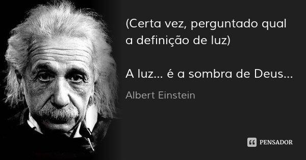 (Certa vez, perguntado qual a definição de luz) A luz... é a sombra de Deus...... Frase de Albert Einstein.
