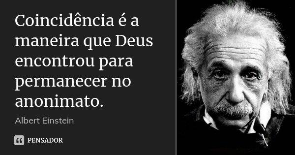 Coincidência é a maneira que Deus encontrou para permanecer no anonimato.... Frase de Albert Einstein.