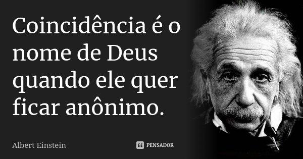 Coincidência é o nome de Deus quando ele quer ficar anônimo.... Frase de Albert Einstein.