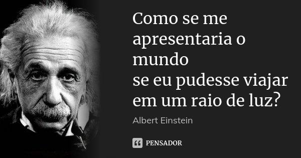 Como se me apresentaria o mundo se eu pudesse viajar em um raio de luz?... Frase de Albert Einstein.