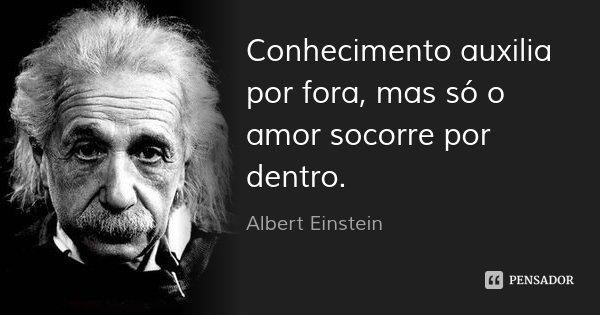 Conhecimento auxilia por fora, mas só o amor socorre por dentro.... Frase de Albert Einstein.