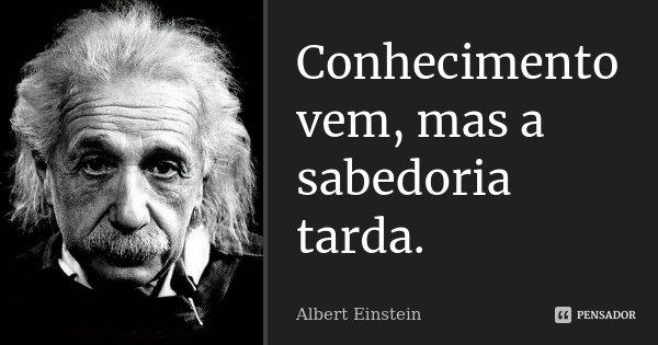 Conhecimento vem, mas a sabedoria tarda.... Frase de Albert Einstein.