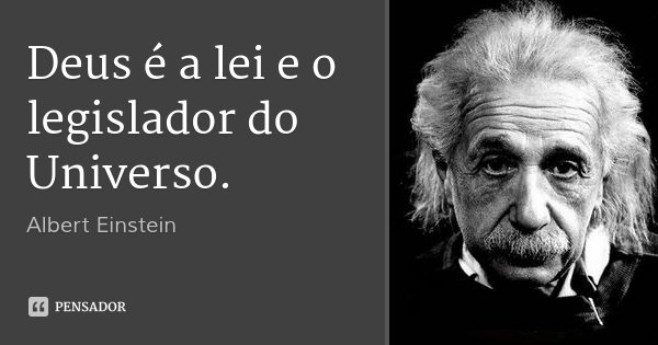 Deus é a lei e o legislador do Universo.... Frase de Albert Einstein.