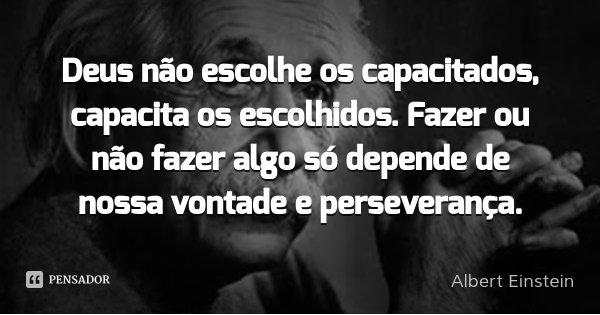 Deus não escolhe os capacitados, capacita os escolhidos. Fazer ou não fazer algo só depende de nossa vontade e perseverança.... Frase de Albert Einstein.