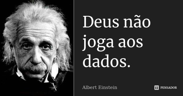 Deus não joga aos dados.... Frase de Albert Einstein.