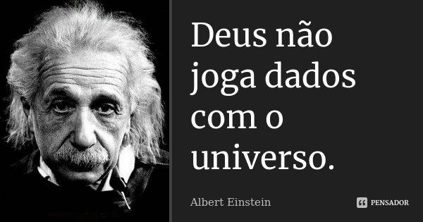 Deus não joga dados com o universo.... Frase de Albert Einstein.