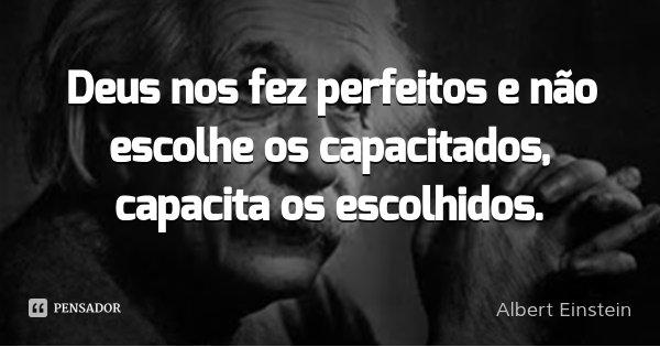 Deus nos fez perfeitos e não escolhe os capacitados, capacita os escolhidos.... Frase de Albert Einstein.