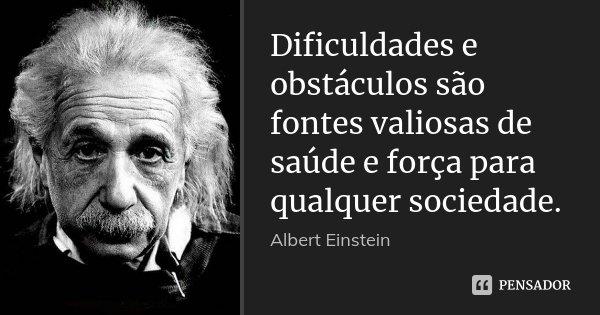 Dificuldades e obstáculos são fontes valiosas de saúde e força para qualquer sociedade.... Frase de Albert Einstein.