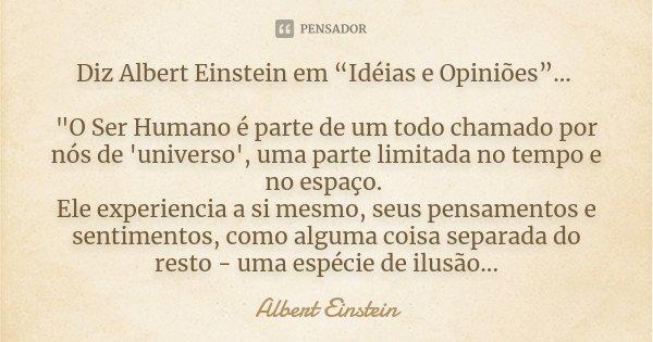 """Diz Albert Einstein em """"Idéias e Opiniões""""... """"O Ser Humano é parte de um todo chamado por nós de 'universo', uma parte limitada no tempo e no espaço. Ele ... Frase de Albert Einstein."""