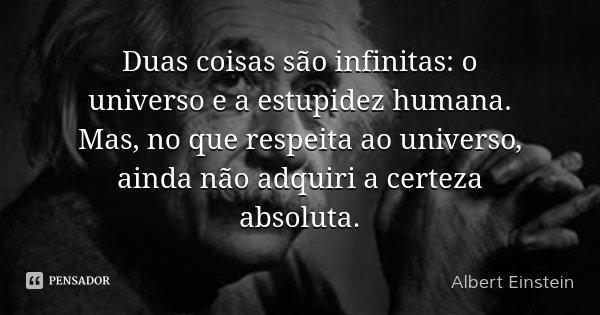 Duas coisas são infinitas: o universo e a estupidez humana. Mas, no que respeita ao universo, ainda não adquiri a certeza absoluta.... Frase de Albert Einstein.