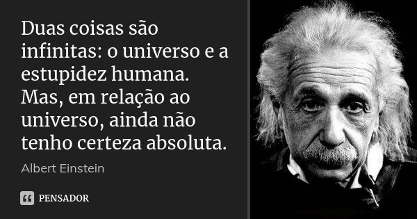 Duas coisas são infinitas: o universo e a estupidez humana. Mas, em relação ao universo, ainda não tenho certeza absoluta.... Frase de Albert Einstein.