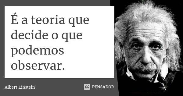 É a teoria que decide o que podemos observar.... Frase de Albert Einstein.