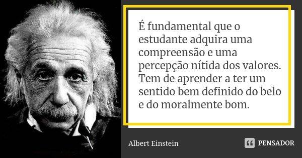 É fundamental que o estudante adquira uma compreensão e uma percepção nítida dos valores. Tem de aprender a ter um sentido bem definido do belo e do moralmente ... Frase de Albert Einstein.