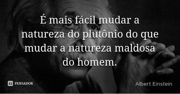 É mais fácil mudar a natureza do plutônio do que mudar a natureza maldosa do homem.... Frase de Albert Einstein.