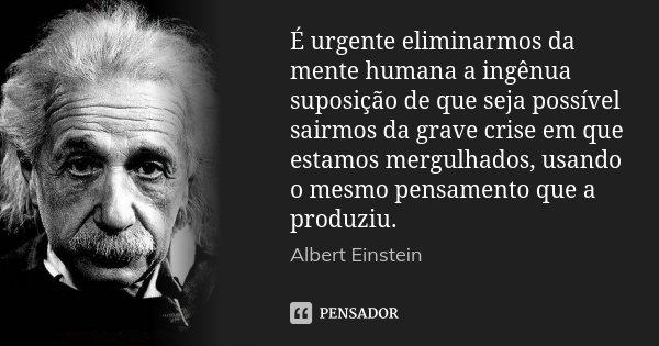 É urgente eliminarmos da mente humana a ingênua suposição de que seja possível sairmos da grave crise em que estamos mergulhados, usando o mesmo pensamento que ... Frase de Albert Einstein.