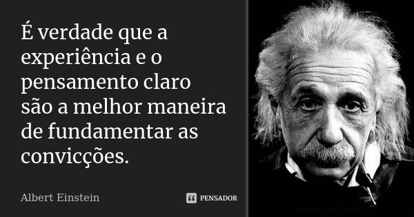 É verdade que a experiência e o pensamento claro são a melhor maneira de fundamentar as convicções.... Frase de Albert Einstein.