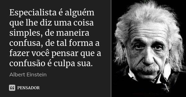 Especialista é alguém que lhe diz uma coisa simples, de maneira confusa, de tal forma a fazer você pensar que a confusão é culpa sua.... Frase de Albert Einstein.