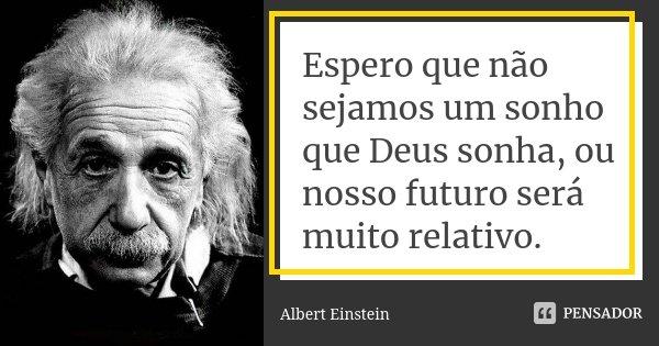 Espero que não sejamos um sonho que Deus sonha, ou nosso futuro será muito relativo.... Frase de Albert Einstein.