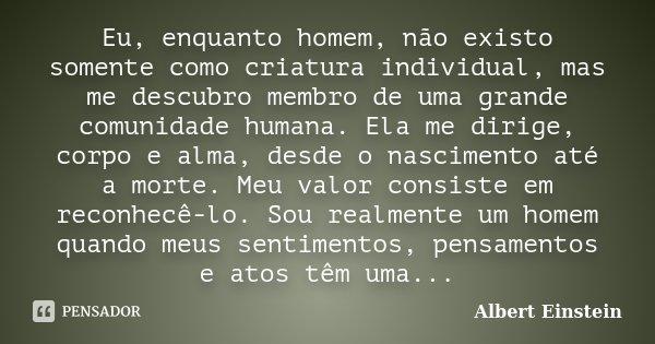 Eu, enquanto homem, não existo somente como criatura individual, mas me descubro membro de uma grande comunidade humana. Ela me dirige, corpo e alma, desde o na... Frase de Albert Einstein.