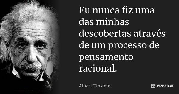 Eu nunca fiz uma das minhas descobertas através de um processo de pensamento racional.... Frase de Albert Einstein.