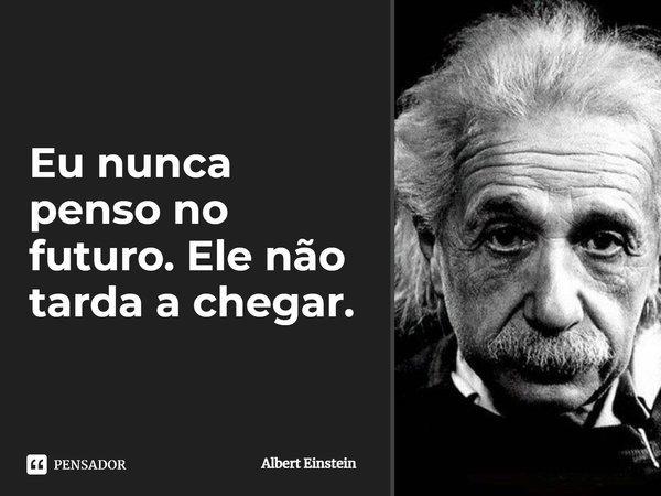 Eu nunca penso no futuro. Ele não tarda a chegar.... Frase de Albert Einstein.