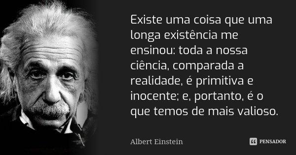 Existe uma coisa que uma longa existência me ensinou: toda a nossa ciência, comparada à realidade, é primitiva e inocente; e, portanto, é o que temos de mais va... Frase de Albert Einstein.